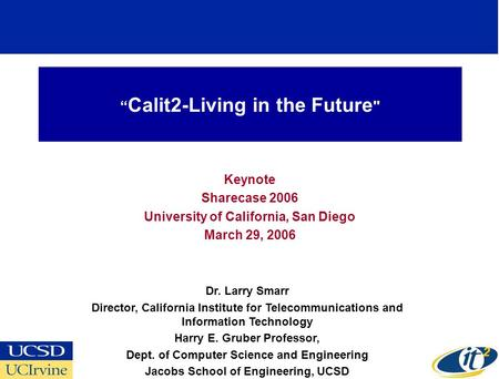 Calit2-Living in the Future  Keynote Sharecase 2006 University of California, San Diego March 29, 2006 Dr. Larry Smarr Director, California Institute.