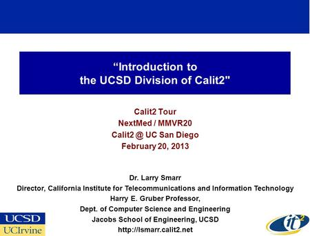 Introduction to the UCSD Division of Calit2 Calit2 Tour NextMed / MMVR20 UC San Diego February 20, 2013 Dr. Larry Smarr Director, California.