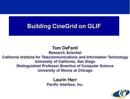 Building CineGrid on GLIF Tom DeFanti Research Scientist California Institute for Telecommunications and Information Technology University of California,