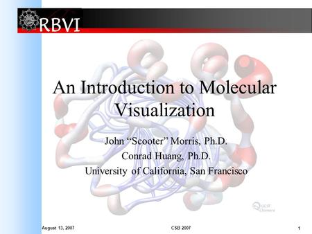 August 13, 2007 1 CSB 2007 An Introduction to Molecular Visualization John Scooter Morris, Ph.D. Conrad Huang, Ph.D. University of California, San Francisco.
