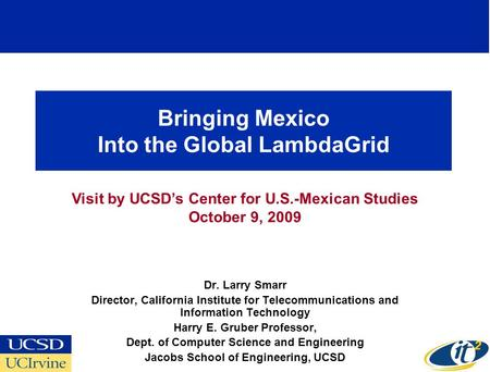 Bringing Mexico Into the Global LambdaGrid Dr. Larry Smarr Director, California Institute for Telecommunications and Information Technology Harry E. Gruber.