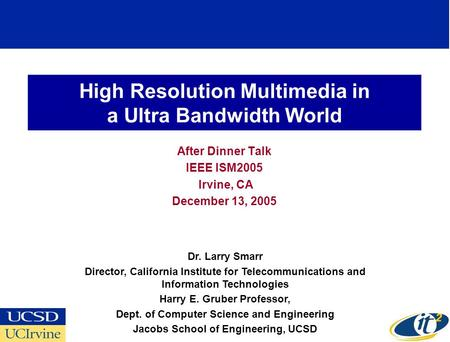 High Resolution Multimedia in a Ultra Bandwidth World After Dinner Talk IEEE ISM2005 Irvine, CA December 13, 2005 Dr. Larry Smarr Director, California.