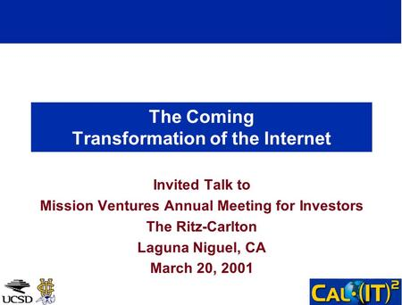 The Coming Transformation of the Internet Invited Talk to Mission Ventures Annual Meeting for Investors The Ritz-Carlton Laguna Niguel, CA March 20, 2001.
