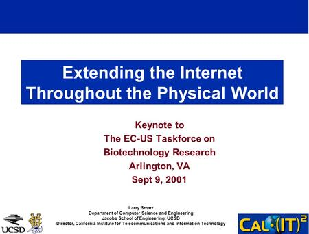 Extending the Internet Throughout the Physical World Keynote to The EC-US Taskforce on Biotechnology Research Arlington, VA Sept 9, 2001 Larry Smarr Department.