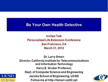 Be Your Own Health Detective Invited Talk Personalized Life Extension Conference San Francisco, CA March 31, 2012 Dr. Larry Smarr Director, California.