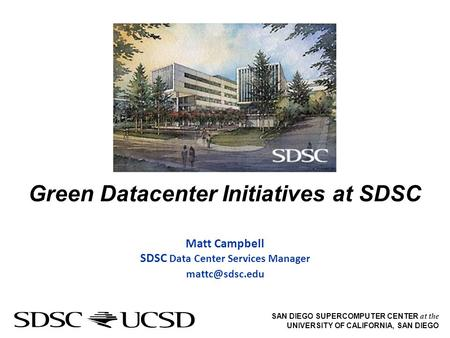 SAN DIEGO SUPERCOMPUTER CENTER at the UNIVERSITY OF CALIFORNIA, SAN DIEGO Green Datacenter Initiatives at SDSC Matt Campbell SDSC Data Center Services.
