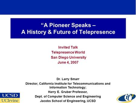 A Pioneer Speaks – A History & Future of Telepresence Invited Talk Telepresence World San Diego University June 4, 2007 Dr. Larry Smarr Director, California.