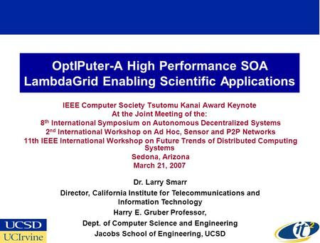 OptIPuter-A High Performance SOA LambdaGrid Enabling Scientific Applications IEEE Computer Society Tsutomu Kanai Award Keynote At the Joint Meeting of.