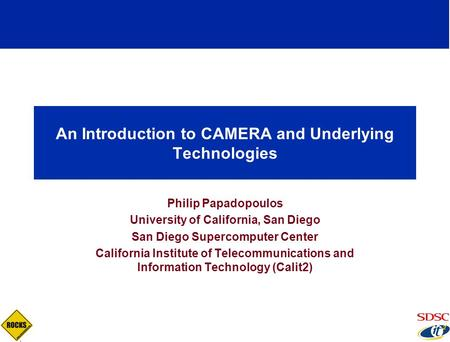 An Introduction to CAMERA and Underlying Technologies Philip Papadopoulos University of California, San Diego San Diego Supercomputer Center California.