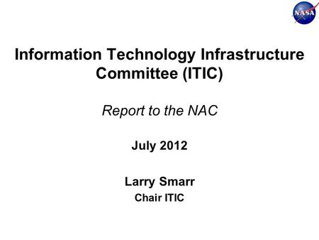 Information Technology Infrastructure Committee (ITIC) Report to the NAC July 2012 Larry Smarr Chair ITIC.