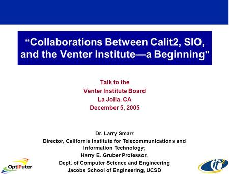 Collaborations Between Calit2, SIO, and the Venter Institutea Beginning  Talk to the Venter Institute Board La Jolla, CA December 5, 2005 Dr. Larry Smarr.
