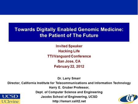 Towards Digitally Enabled Genomic Medicine: the Patient of The Future Invited Speaker Hacking Life TTI/Vanguard Conference San Jose, CA February 22, 2012.