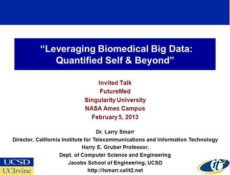 Leveraging Biomedical Big Data: Quantified Self & Beyond Invited Talk FutureMed Singularity University NASA Ames Campus February 5, 2013 Dr. Larry Smarr.