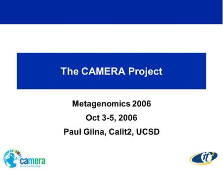 The CAMERA Project Metagenomics 2006 Oct 3-5, 2006 Paul Gilna, Calit2, UCSD.