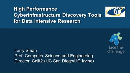 High Performance Cyberinfrastructure Discovery Tools for Data Intensive Research Larry Smarr Prof. Computer Science and Engineering Director, Calit2 (UC.