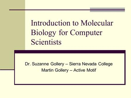 Introduction to Molecular Biology for Computer Scientists Dr. Suzanne Gollery – Sierra Nevada College Martin Gollery – Active Motif.