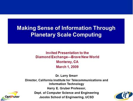 Making Sense of Information Through Planetary Scale Computing Invited Presentation to the Diamond ExchangeBrave New World Monterey, CA March 1, 2009 Dr.
