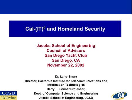Cal-(IT) 2 and Homeland Security Jacobs School of Engineering Council of Advisors San Diego Yacht Club San Diego, CA November 22, 2002 Dr. Larry Smarr.