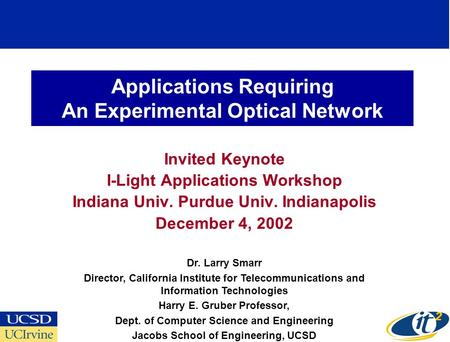 Applications Requiring An Experimental Optical Network Invited Keynote I-Light Applications Workshop Indiana Univ. Purdue Univ. Indianapolis December 4,