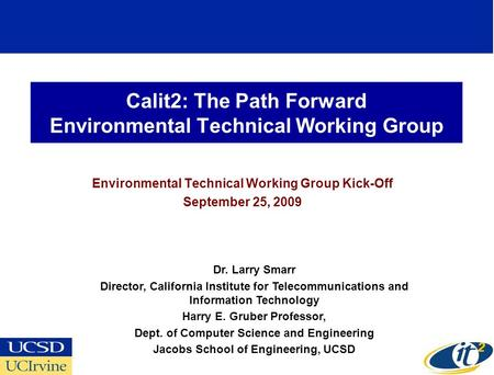 Calit2: The Path Forward Environmental Technical Working Group Environmental Technical Working Group Kick-Off September 25, 2009 Dr. Larry Smarr Director,