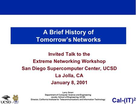 Cal-(IT) 2 A Brief History of Tomorrows Networks Invited Talk to the Extreme Networking Workshop San Diego Supercomputer Center, UCSD La Jolla, CA January.