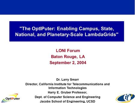 The OptIPuter: Enabling Campus, State, National, and Planetary-Scale LambdaGrids LONI Forum Baton Rouge, LA September 2, 2004 Dr. Larry Smarr Director,