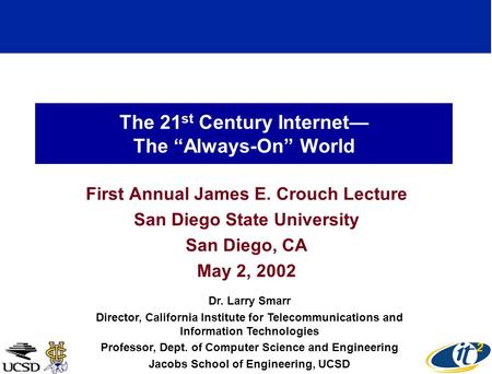 The 21 st Century Internet The Always-On World First Annual James E. Crouch Lecture San Diego State University San Diego, CA May 2, 2002 Dr. Larry Smarr.