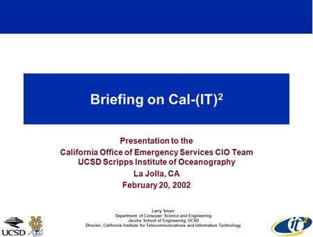 Briefing on Cal-(IT) 2 Presentation to the California Office of Emergency Services CIO Team UCSD Scripps Institute of Oceanography La Jolla, CA February.
