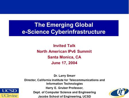 The Emerging Global e-Science Cyberinfrastructure Invited Talk North American IPv6 Summit Santa Monica, CA June 17, 2004 Dr. Larry Smarr Director, California.