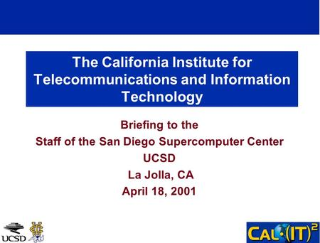 The California Institute for Telecommunications and Information Technology Briefing to the Staff of the San Diego Supercomputer Center UCSD La Jolla, CA.