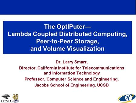 The OptIPuter Lambda Coupled Distributed Computing, Peer-to-Peer Storage, and Volume Visualization Dr. Larry Smarr, Director, California Institute for.