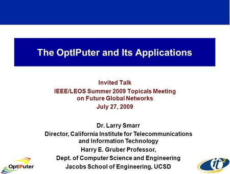 The OptIPuter and Its Applications Invited Talk IEEE/LEOS Summer 2009 Topicals Meeting on Future Global Networks July 27, 2009 Dr. Larry Smarr Director,