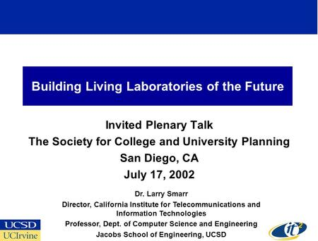 Building Living Laboratories of the Future Invited Plenary Talk The Society for College and University Planning San Diego, CA July 17, 2002 Dr. Larry Smarr.