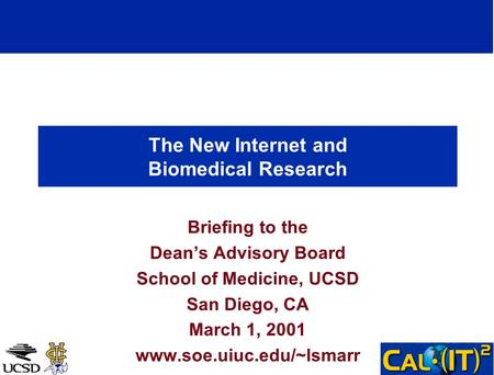 The New Internet and Biomedical Research Briefing to the Deans Advisory Board School of Medicine, UCSD San Diego, CA March 1, 2001 www.soe.uiuc.edu/~lsmarr.