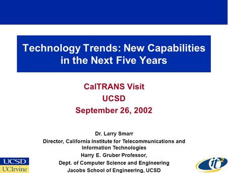 Technology Trends: New Capabilities in the Next Five Years CalTRANS Visit UCSD September 26, 2002 Dr. Larry Smarr Director, California Institute for Telecommunications.