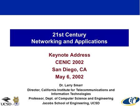 21st Century Networking and Applications Keynote Address CENIC 2002 San Diego, CA May 6, 2002 Dr. Larry Smarr Director, California Institute for Telecommunications.