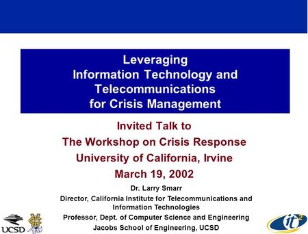 Leveraging Information Technology and Telecommunications for Crisis Management Invited Talk to The Workshop on Crisis Response University of California,