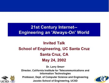 21st Century Internet-- Engineering an 'Always-On' World Invited Talk School of Engineering, UC Santa Cruz Santa Cruz, CA May 24, 2002 Dr. Larry Smarr.
