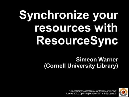 Synchronize your resources with ResourceSync July 10, 2013, Open Repositories 2013, PEI, Canada Synchronize your resources with ResourceSync Simeon Warner.