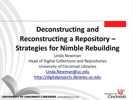 Deconstructing and Reconstructing a Repository – Strategies for Nimble Rebuilding Linda Newman Head of Digital Collections and Repositories University.
