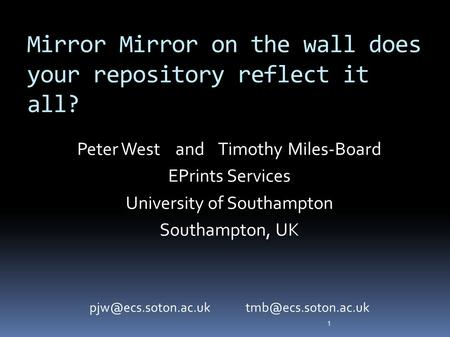 Mirror Mirror on the wall does your repository reflect it all? Peter West and Timothy Miles-Board EPrints Services University of Southampton Southampton,