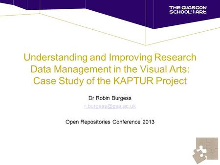 Understanding and Improving Research Data Management in the Visual Arts: Case Study of the KAPTUR Project Dr Robin Burgess Open Repositories.