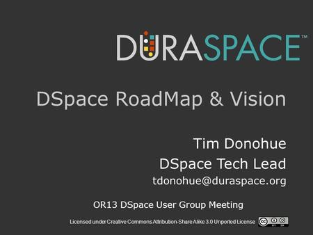 Licensed under Creative Commons Attribution-Share Alike 3.0 Unported License DSpace RoadMap & Vision Tim Donohue DSpace Tech Lead