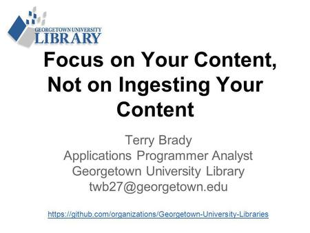 Focus on Your Content, Not on Ingesting Your Content Terry Brady Applications Programmer Analyst Georgetown University Library https://github.com/organizations/Georgetown-University-Libraries.