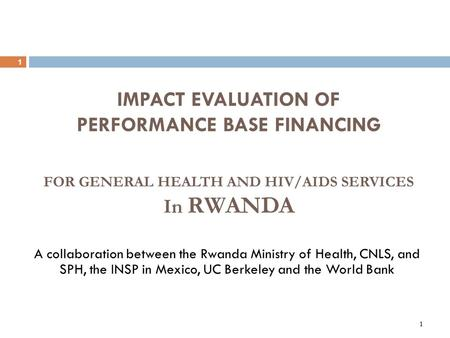 1 1 IMPACT EVALUATION OF PERFORMANCE BASE FINANCING A collaboration between the Rwanda Ministry of Health, CNLS, and SPH, the INSP in Mexico, UC Berkeley.