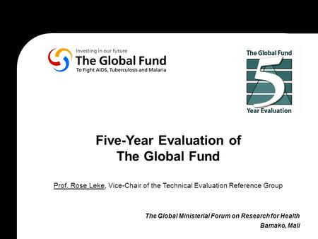 Five-Year Evaluation of The Global Fund Prof. Rose Leke, Vice-Chair of the Technical Evaluation Reference Group The Global Ministerial Forum on Research.