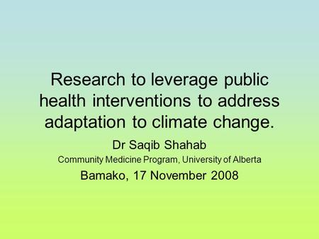 Research to leverage public health interventions to address adaptation to climate change. Dr Saqib Shahab Community Medicine Program, University of Alberta.