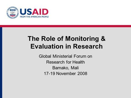 The Role of Monitoring & Evaluation in Research Global Ministerial Forum on Research for Health Bamako, Mali 17-19 November 2008.