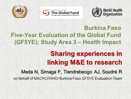 Burkina Faso Five-Year Evaluation of the Global Fund (GF5YE): Study Area 3 – Health Impact Sharing experiences in linking M&E to research linking M&E to.