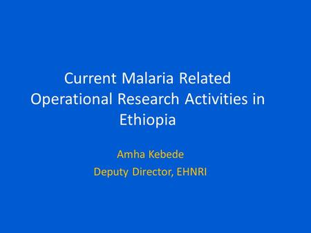 Current Malaria Related Operational Research Activities in Ethiopia Amha Kebede Deputy Director, EHNRI.
